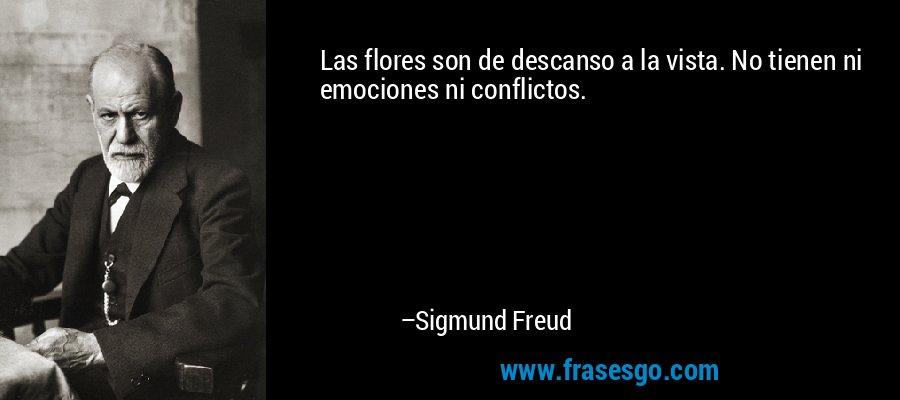 Las flores son de descanso a la vista. No tienen ni emociones ni conflictos. – Sigmund Freud