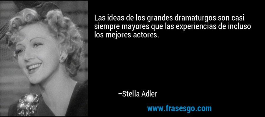 Las ideas de los grandes dramaturgos son casi siempre mayores que las experiencias de incluso los mejores actores. – Stella Adler