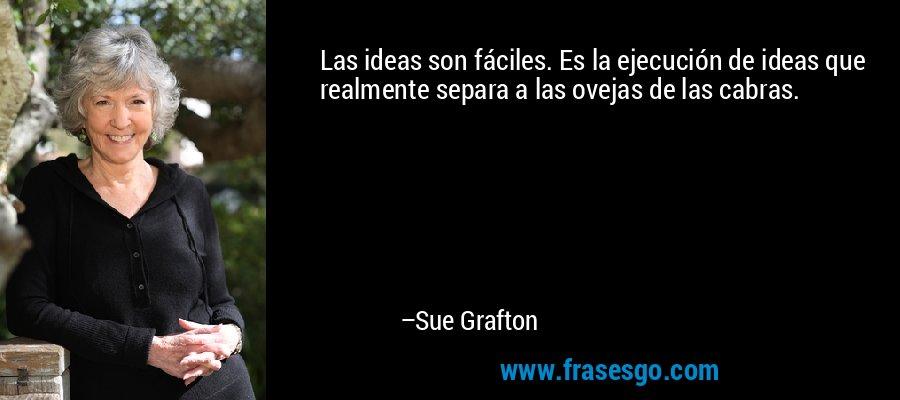 Las ideas son fáciles. Es la ejecución de ideas que realmente separa a las ovejas de las cabras. – Sue Grafton