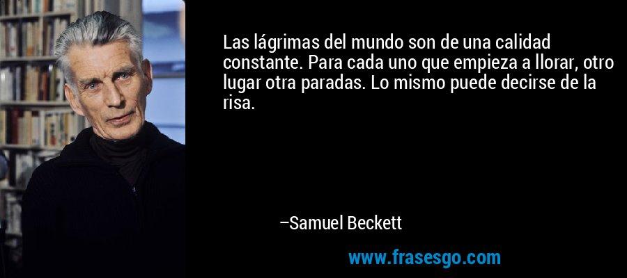 Las lágrimas del mundo son de una calidad constante. Para cada uno que empieza a llorar, otro lugar otra paradas. Lo mismo puede decirse de la risa. – Samuel Beckett