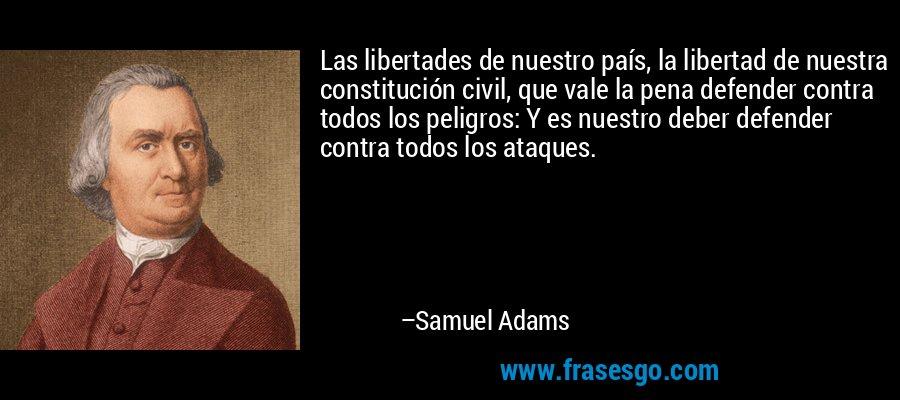 Las libertades de nuestro país, la libertad de nuestra constitución civil, que vale la pena defender contra todos los peligros: Y es nuestro deber defender contra todos los ataques. – Samuel Adams
