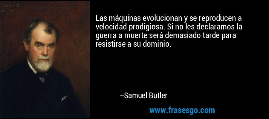 Las máquinas evolucionan y se reproducen a velocidad prodigiosa. Si no les declaramos la guerra a muerte será demasiado tarde para resistirse a su dominio. – Samuel Butler