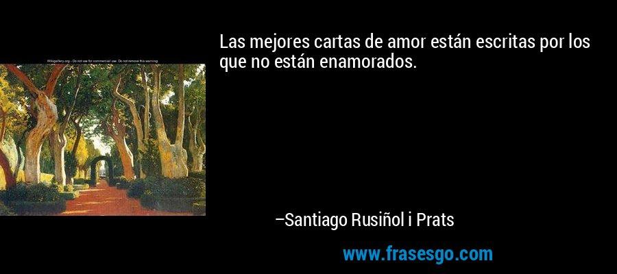 Las mejores cartas de amor están escritas por los que no están enamorados. – Santiago Rusiñol i Prats
