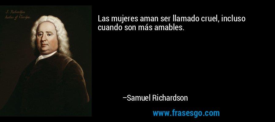 Las mujeres aman ser llamado cruel, incluso cuando son más amables. – Samuel Richardson