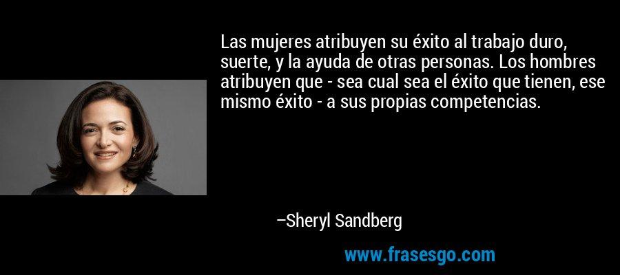 Las mujeres atribuyen su éxito al trabajo duro, suerte, y la ayuda de otras personas. Los hombres atribuyen que - sea cual sea el éxito que tienen, ese mismo éxito - a sus propias competencias. – Sheryl Sandberg