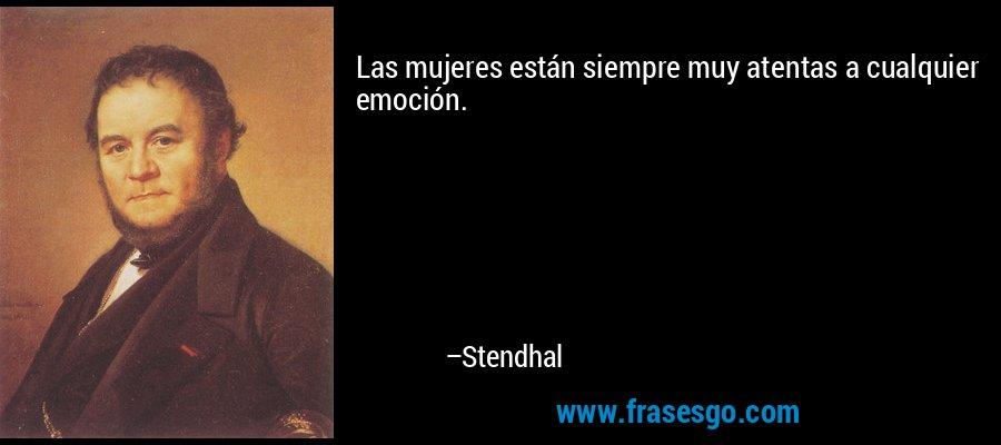 Las mujeres están siempre muy atentas a cualquier emoción. – Stendhal