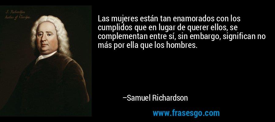 Las mujeres están tan enamorados con los cumplidos que en lugar de querer ellos, se complementan entre sí, sin embargo, significan no más por ella que los hombres. – Samuel Richardson
