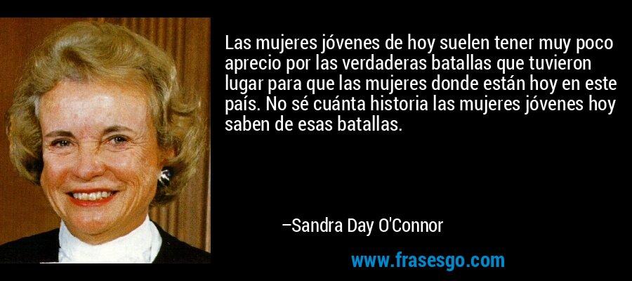 Las mujeres jóvenes de hoy suelen tener muy poco aprecio por las verdaderas batallas que tuvieron lugar para que las mujeres donde están hoy en este país. No sé cuánta historia las mujeres jóvenes hoy saben de esas batallas. – Sandra Day O'Connor