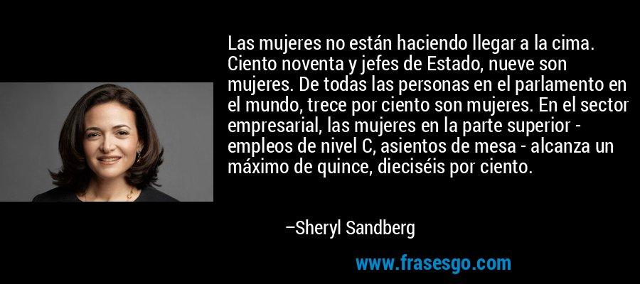 Las mujeres no están haciendo llegar a la cima. Ciento noventa y jefes de Estado, nueve son mujeres. De todas las personas en el parlamento en el mundo, trece por ciento son mujeres. En el sector empresarial, las mujeres en la parte superior - empleos de nivel C, asientos de mesa - alcanza un máximo de quince, dieciséis por ciento. – Sheryl Sandberg