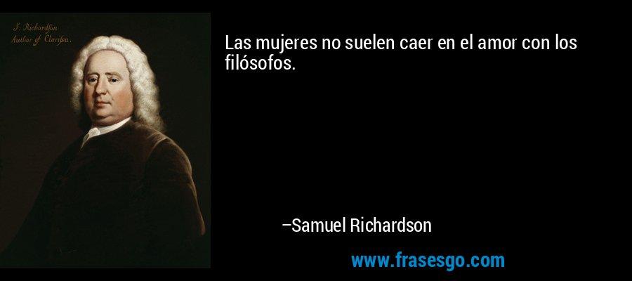 Las mujeres no suelen caer en el amor con los filósofos. – Samuel Richardson