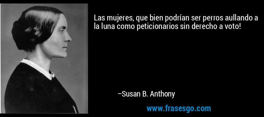 Las mujeres, que bien podrían ser perros aullando a la luna como peticionarios sin derecho a voto! – Susan B. Anthony