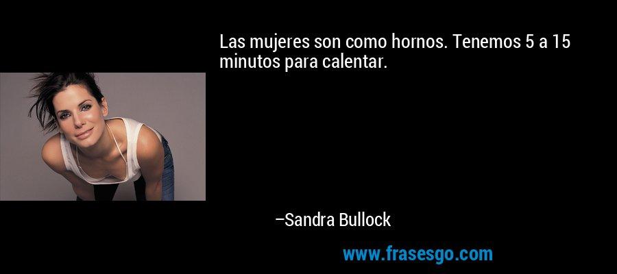 Las mujeres son como hornos. Tenemos 5 a 15 minutos para calentar. – Sandra Bullock