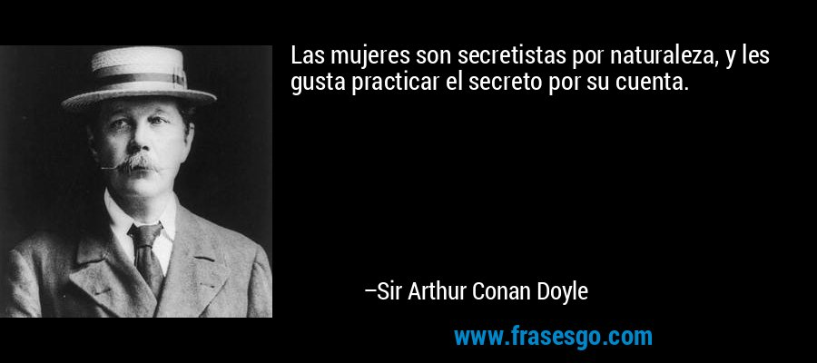 Las mujeres son secretistas por naturaleza, y les gusta practicar el secreto por su cuenta. – Sir Arthur Conan Doyle