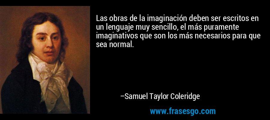 Las obras de la imaginación deben ser escritos en un lenguaje muy sencillo, el más puramente imaginativos que son los más necesarios para que sea normal. – Samuel Taylor Coleridge