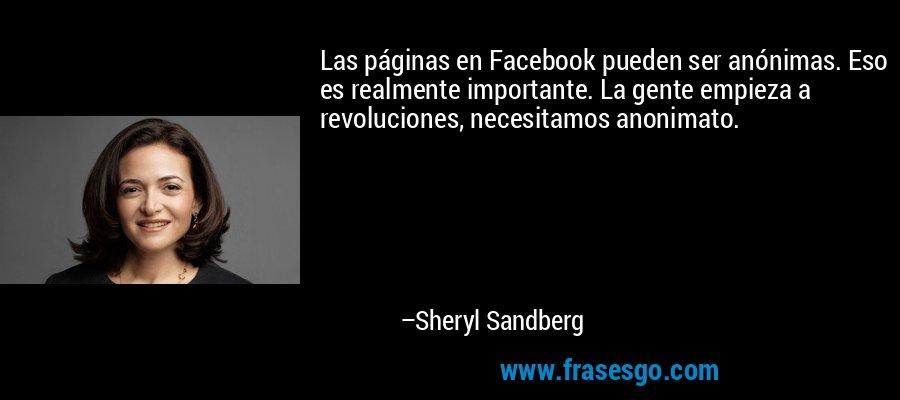 Las páginas en Facebook pueden ser anónimas. Eso es realmente importante. La gente empieza a revoluciones, necesitamos anonimato. – Sheryl Sandberg