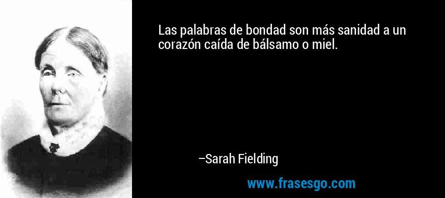 Las palabras de bondad son más sanidad a un corazón caída de bálsamo o miel. – Sarah Fielding