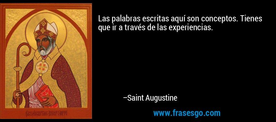 Las palabras escritas aquí son conceptos. Tienes que ir a través de las experiencias. – Saint Augustine