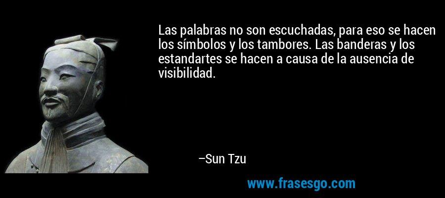 Las palabras no son escuchadas, para eso se hacen los símbolos y los tambores. Las banderas y los estandartes se hacen a causa de la ausencia de visibilidad. – Sun Tzu