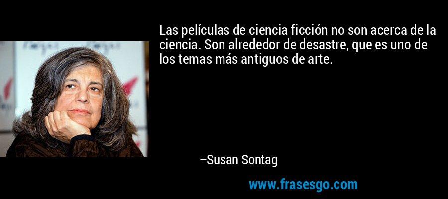 Las películas de ciencia ficción no son acerca de la ciencia. Son alrededor de desastre, que es uno de los temas más antiguos de arte. – Susan Sontag