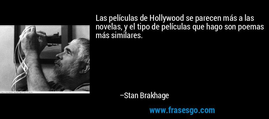 Las películas de Hollywood se parecen más a las novelas, y el tipo de películas que hago son poemas más similares. – Stan Brakhage