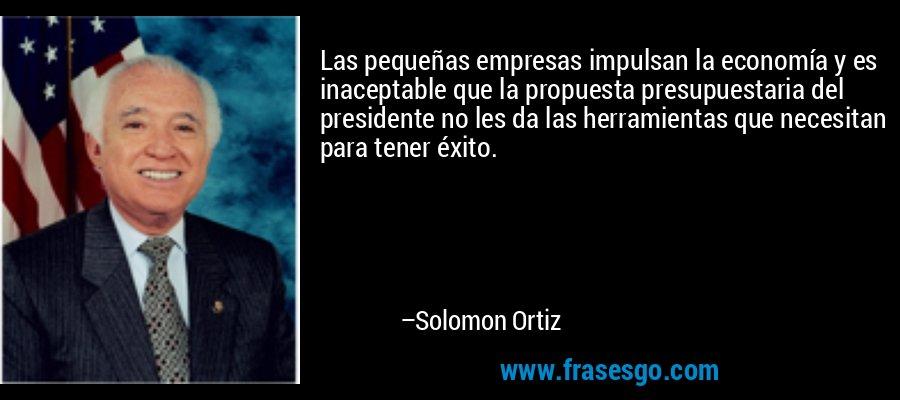 Las pequeñas empresas impulsan la economía y es inaceptable que la propuesta presupuestaria del presidente no les da las herramientas que necesitan para tener éxito. – Solomon Ortiz