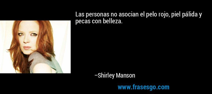 Las personas no asocian el pelo rojo, piel pálida y pecas con belleza. – Shirley Manson