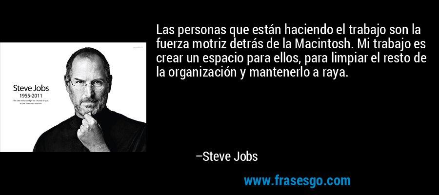 Las personas que están haciendo el trabajo son la fuerza motriz detrás de la Macintosh. Mi trabajo es crear un espacio para ellos, para limpiar el resto de la organización y mantenerlo a raya. – Steve Jobs