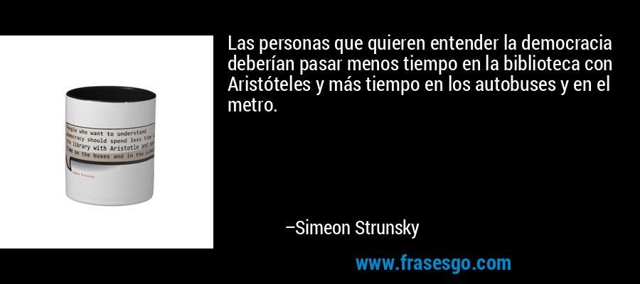 Las personas que quieren entender la democracia deberían pasar menos tiempo en la biblioteca con Aristóteles y más tiempo en los autobuses y en el metro. – Simeon Strunsky