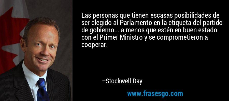 Las personas que tienen escasas posibilidades de ser elegido al Parlamento en la etiqueta del partido de gobierno... a menos que estén en buen estado con el Primer Ministro y se comprometieron a cooperar. – Stockwell Day