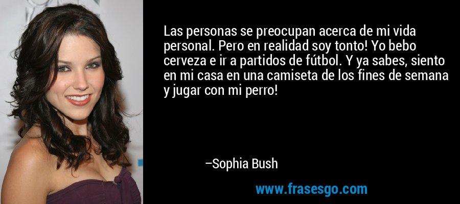 Las personas se preocupan acerca de mi vida personal. Pero en realidad soy tonto! Yo bebo cerveza e ir a partidos de fútbol. Y ya sabes, siento en mi casa en una camiseta de los fines de semana y jugar con mi perro! – Sophia Bush