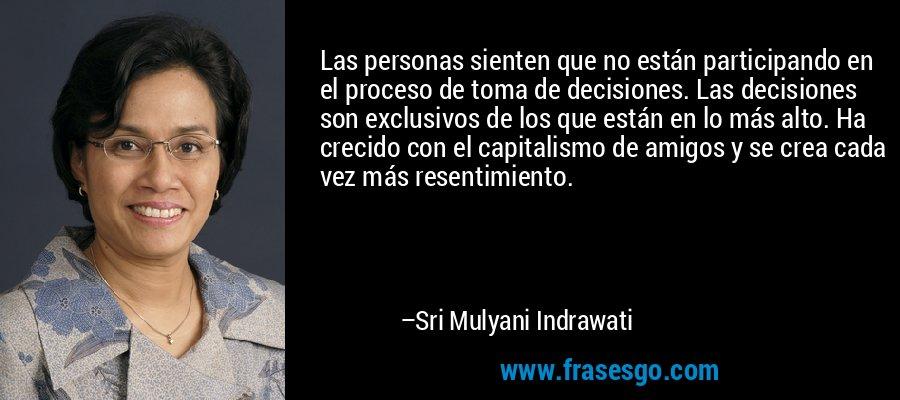 Las personas sienten que no están participando en el proceso de toma de decisiones. Las decisiones son exclusivos de los que están en lo más alto. Ha crecido con el capitalismo de amigos y se crea cada vez más resentimiento. – Sri Mulyani Indrawati