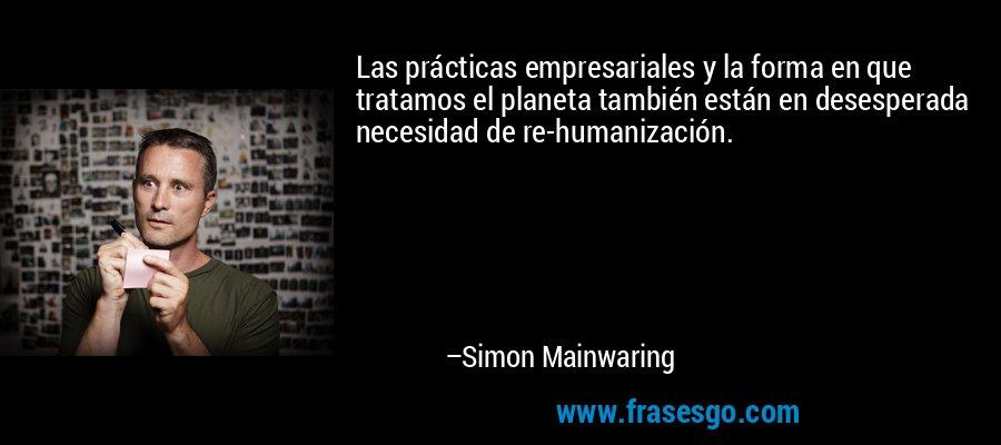 Las prácticas empresariales y la forma en que tratamos el planeta también están en desesperada necesidad de re-humanización. – Simon Mainwaring
