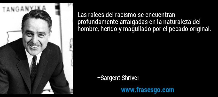 Las raíces del racismo se encuentran profundamente arraigadas en la naturaleza del hombre, herido y magullado por el pecado original. – Sargent Shriver