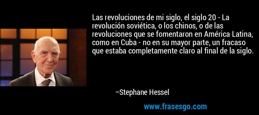Las revoluciones de mi siglo, el siglo 20 - La revolución soviética, o los chinos, o de las revoluciones que se fomentaron en América Latina, como en Cuba - no en su mayor parte, un fracaso que estaba completamente claro al final de la siglo. – Stephane Hessel