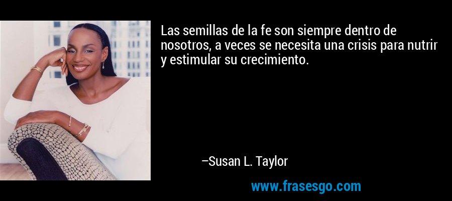 Las semillas de la fe son siempre dentro de nosotros, a veces se necesita una crisis para nutrir y estimular su crecimiento. – Susan L. Taylor