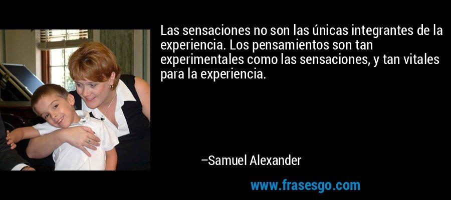 Las sensaciones no son las únicas integrantes de la experiencia. Los pensamientos son tan experimentales como las sensaciones, y tan vitales para la experiencia. – Samuel Alexander