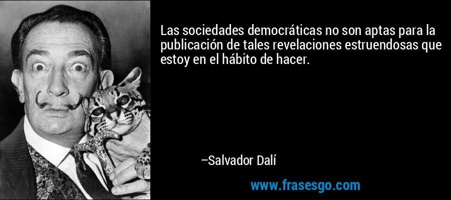 Las sociedades democráticas no son aptas para la publicación de tales revelaciones estruendosas que estoy en el hábito de hacer. – Salvador Dalí