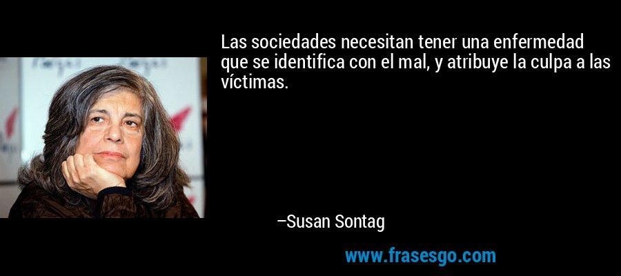 Las sociedades necesitan tener una enfermedad que se identifica con el mal, y atribuye la culpa a las víctimas. – Susan Sontag