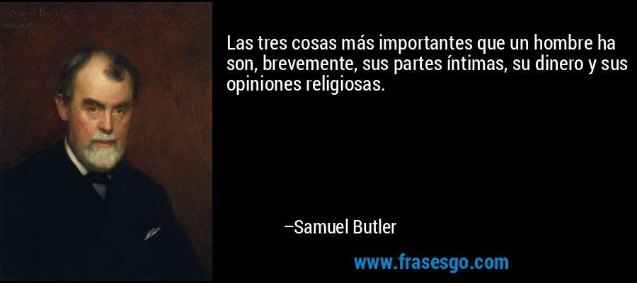 Las tres cosas más importantes que un hombre ha son, brevemente, sus partes íntimas, su dinero y sus opiniones religiosas. – Samuel Butler