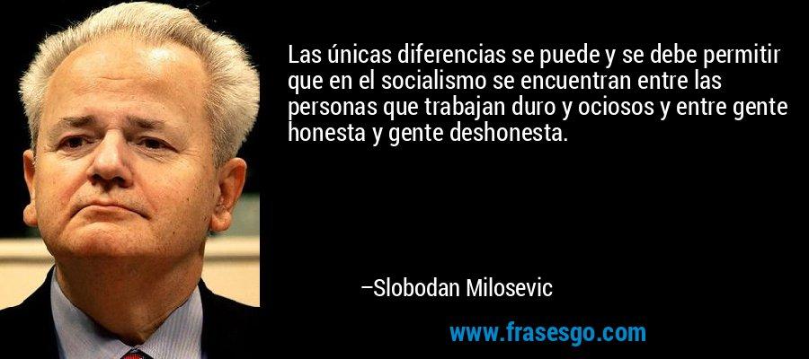 Las únicas diferencias se puede y se debe permitir que en el socialismo se encuentran entre las personas que trabajan duro y ociosos y entre gente honesta y gente deshonesta. – Slobodan Milosevic