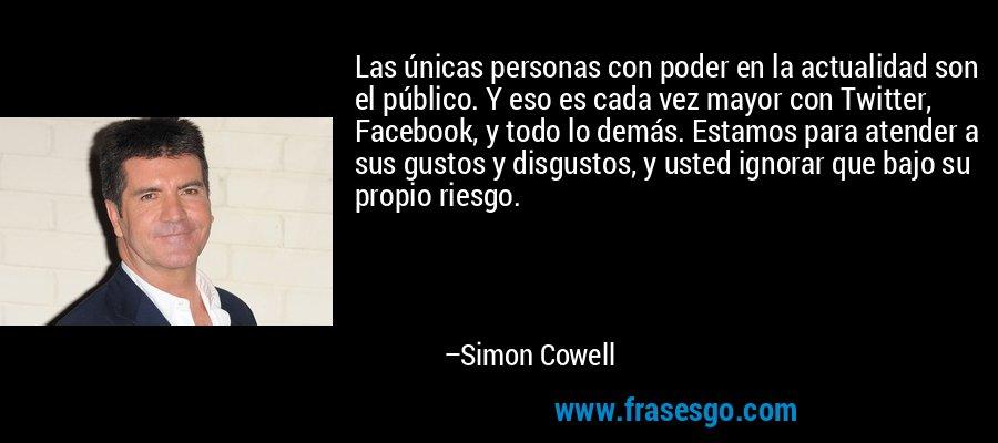 Las únicas personas con poder en la actualidad son el público. Y eso es cada vez mayor con Twitter, Facebook, y todo lo demás. Estamos para atender a sus gustos y disgustos, y usted ignorar que bajo su propio riesgo. – Simon Cowell