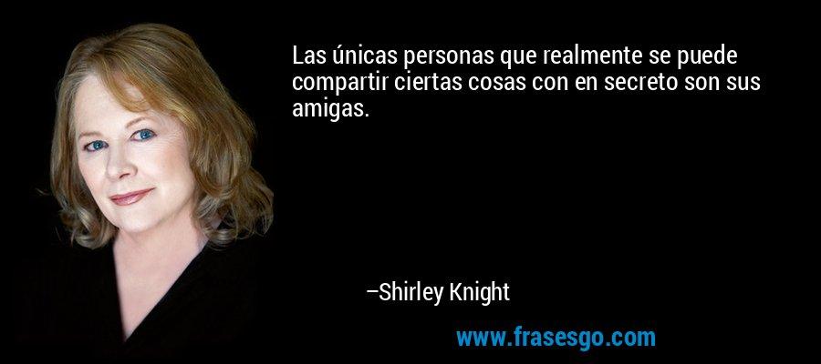 Las únicas personas que realmente se puede compartir ciertas cosas con en secreto son sus amigas. – Shirley Knight