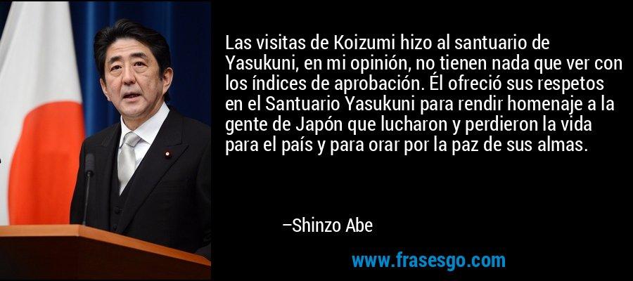 Las visitas de Koizumi hizo al santuario de Yasukuni, en mi opinión, no tienen nada que ver con los índices de aprobación. Él ofreció sus respetos en el Santuario Yasukuni para rendir homenaje a la gente de Japón que lucharon y perdieron la vida para el país y para orar por la paz de sus almas. – Shinzo Abe