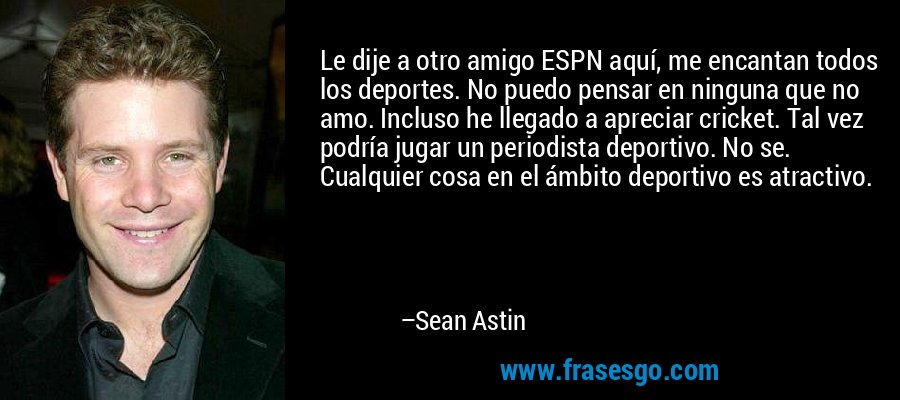 Le dije a otro amigo ESPN aquí, me encantan todos los deportes. No puedo pensar en ninguna que no amo. Incluso he llegado a apreciar cricket. Tal vez podría jugar un periodista deportivo. No se. Cualquier cosa en el ámbito deportivo es atractivo. – Sean Astin
