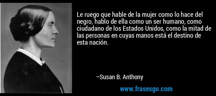 Le ruego que hable de la mujer como lo hace del negro, hablo de ella como un ser humano, como ciudadano de los Estados Unidos, como la mitad de las personas en cuyas manos está el destino de esta nación. – Susan B. Anthony