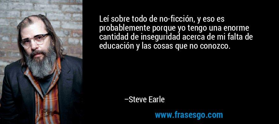 Leí sobre todo de no-ficción, y eso es probablemente porque yo tengo una enorme cantidad de inseguridad acerca de mi falta de educación y las cosas que no conozco. – Steve Earle