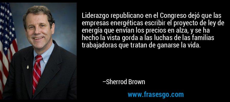 Liderazgo republicano en el Congreso dejó que las empresas energéticas escribir el proyecto de ley de energía que envían los precios en alza, y se ha hecho la vista gorda a las luchas de las familias trabajadoras que tratan de ganarse la vida. – Sherrod Brown