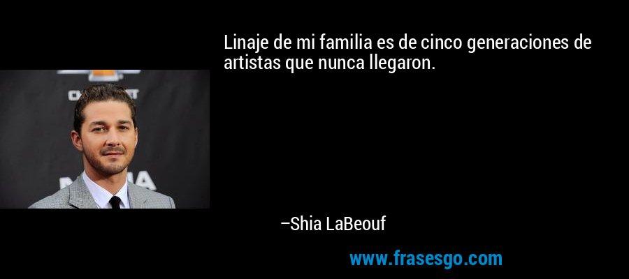 Linaje de mi familia es de cinco generaciones de artistas que nunca llegaron. – Shia LaBeouf