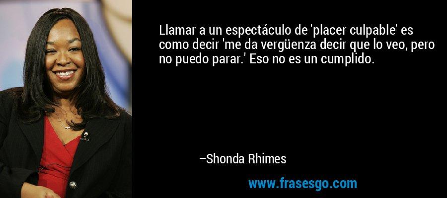 Llamar a un espectáculo de 'placer culpable' es como decir 'me da vergüenza decir que lo veo, pero no puedo parar.' Eso no es un cumplido. – Shonda Rhimes