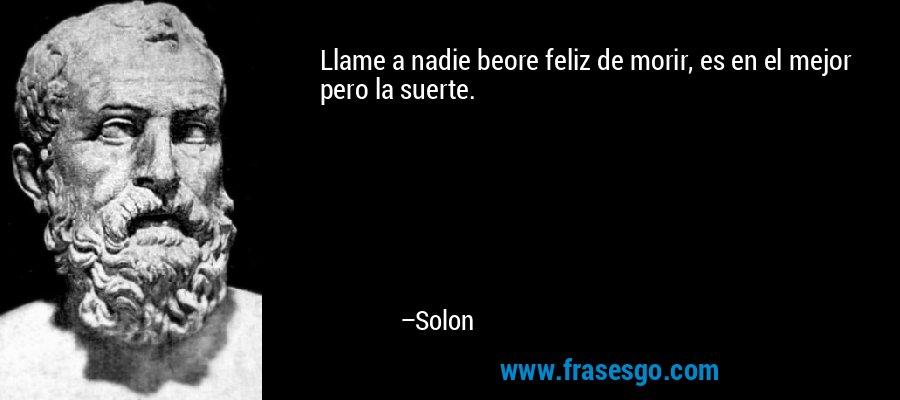 Llame a nadie beore feliz de morir, es en el mejor pero la suerte. – Solon